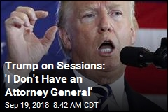 Trump on Sessions: 'I Don't Have an Attorney General'