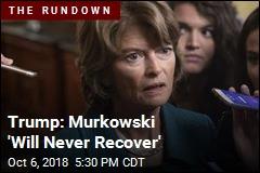 Trump: Murkowski 'Will Never Recover'