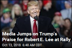 Media Jumps on Trump's Praise for Robert E. Lee at Rally