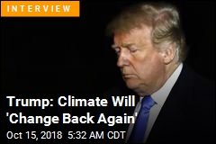 Trump: Climate Change 'Not a Hoax,' But It'll 'Change Back'