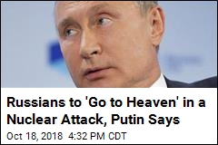 Russians to 'Go to Heaven' in a Nuclear Attack, Putin Says