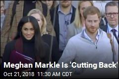 Meghan Markle Is 'Cutting Back'