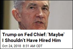 Trump on Fed Chief: 'Maybe' I Shouldn't Have Hired Him