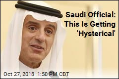 Saudi Official: This Is Getting 'Hysterical'