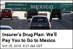 Insurer's Drug Plan: We'll Pay You to Go to Mexico