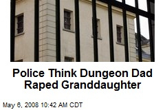 Police Think Dungeon Dad Raped Granddaughter