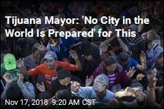Tijuana mayor: 'It Is a Tsunami'