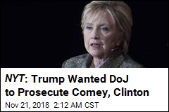 Report: Trump Wanted to Prosecute Comey, Clinton