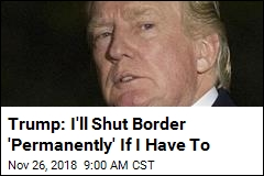 Trump: I'll Shut Border 'Permanently' If I Have To