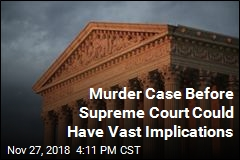 Murder Case Before Supreme Court Could Have Vast Implications
