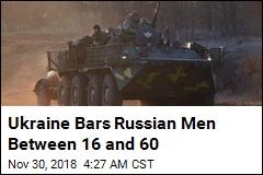 Ukraine Bars Russian Men Between 16 and 60