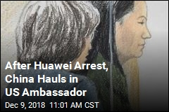After Huawei Arrest, China Hauls in US Ambassador