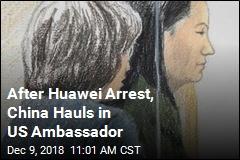 After Huawei Arrest, China Hauls in US Ambassador