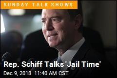 Rep. Schiff Talks 'Jail Time'
