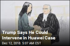 Trump Says He Could Intervene in Huawei Case
