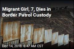 Migrant Girl, 7 Dies in Border Patrol Custody
