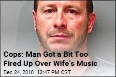 Cops: Man Got a Bit Too Fired Up Over Wife's Music