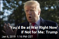 'You'd Be at War Right Now' if Not for Me: Trump