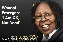 Whoopi Emerges: 'I Am OK, Not Dead'