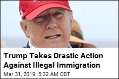Trump Takes Drastic Action Against Illegal Immigration