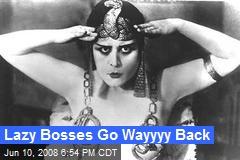 Lazy Bosses Go Wayyyy Back