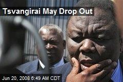 Tsvangirai May Drop Out