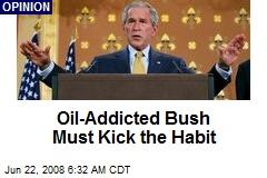 Oil-Addicted Bush Must Kick the Habit