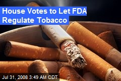 House Votes to Let FDA Regulate Tobacco