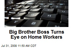 Big Brother Boss Turns Eye on Home Workers