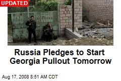 Russia Pledges to Start Georgia Pullout Tomorrow