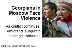 Georgians in Moscow Face Violence