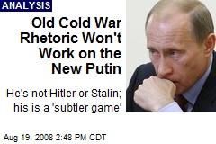 Old Cold War Rhetoric Won't Work on the New Putin