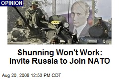 Shunning Won't Work: Invite Russia to Join NATO