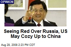 Seeing Red Over Russia, US May Cozy Up to China
