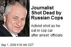 Journalist Shot Dead by Russian Cops