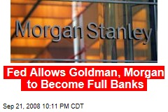 Fed Allows Goldman, Morgan to Become Full Banks