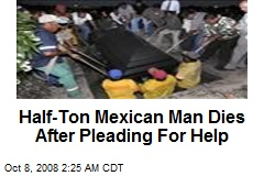 Half-Ton Mexican Man Dies After Pleading For Help
