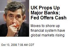 UK Props Up Major Banks; Fed Offers Cash