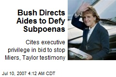 Bush Directs Aides to Defy Subpoenas