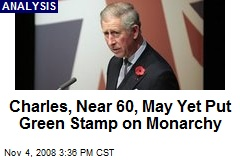 Charles, Near 60, May Yet Put Green Stamp on Monarchy