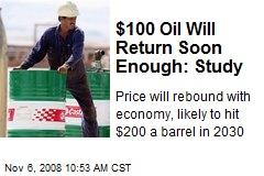 $100 Oil Will Return Soon Enough: Study