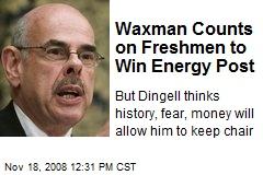 Waxman Counts on Freshmen to Win Energy Post