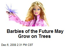 Barbies of the Future May Grow on Trees