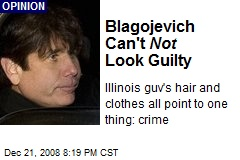 Blagojevich Can't Not Look Guilty