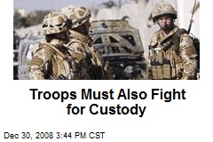 Troops Must Also Fight for Custody