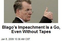 Blago's Impeachment Is a Go, Even Without Tapes