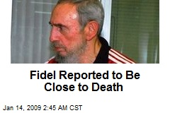 Fidel Reported to Be Close to Death
