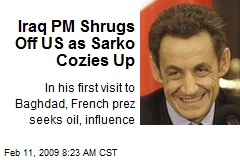 Iraq PM Shrugs Off US as Sarko Cozies Up