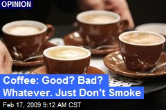 Coffee: Good? Bad? Whatever. Just Don't Smoke