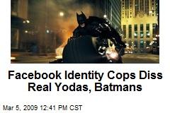Facebook Identity Cops Diss Real Yodas, Batmans
